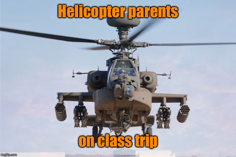apache helicopter gender | Helicopter parents on class trip | image tagged in apache helicopter gender | made w/ Imgflip meme maker