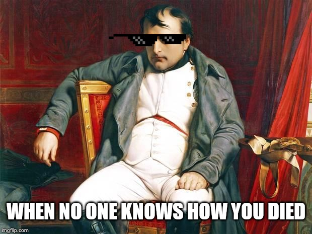 Bored Napoleon | WHEN NO ONE KNOWS HOW YOU DIED | image tagged in bored napoleon | made w/ Imgflip meme maker