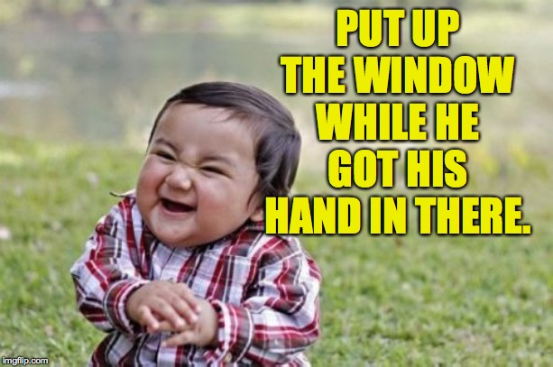Evil Toddler Meme | PUT UP THE WINDOW WHILE HE GOT HIS HAND IN THERE. | image tagged in memes,evil toddler | made w/ Imgflip meme maker