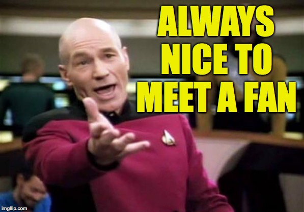Picard Wtf Meme | ALWAYS NICE TO MEET A FAN | image tagged in memes,picard wtf | made w/ Imgflip meme maker