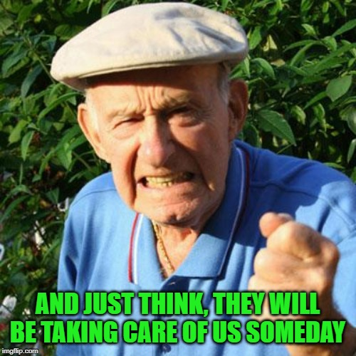 angry old man | AND JUST THINK, THEY WILL BE TAKING CARE OF US SOMEDAY | image tagged in angry old man | made w/ Imgflip meme maker
