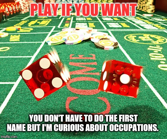 gamble dice craps | PLAY IF YOU WANT YOU DON'T HAVE TO DO THE FIRST NAME BUT I'M CURIOUS ABOUT OCCUPATIONS. | image tagged in gamble dice craps | made w/ Imgflip meme maker