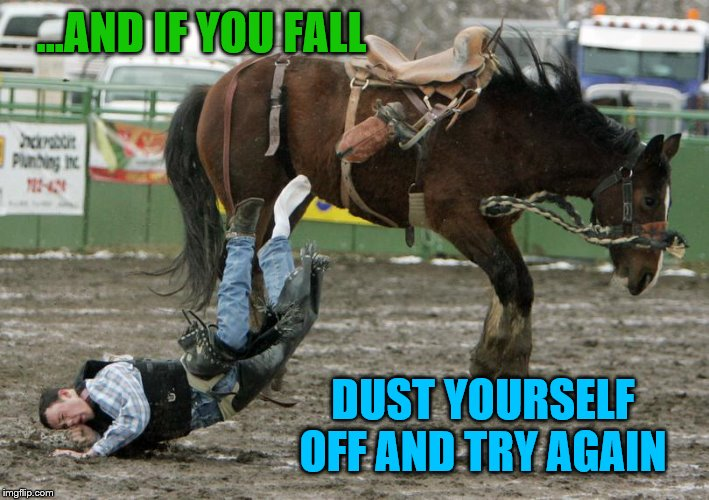 ...AND IF YOU FALL DUST YOURSELF OFF AND TRY AGAIN | made w/ Imgflip meme maker