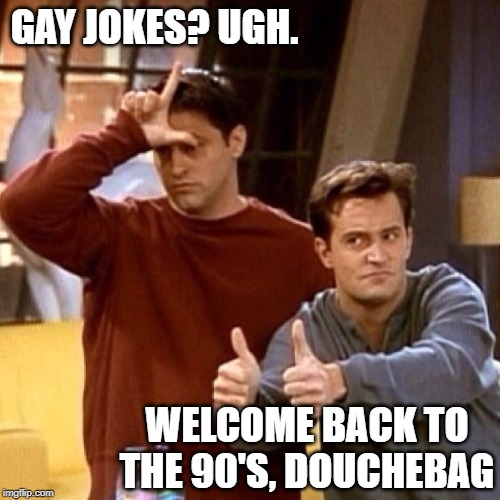 Joey Chandler | GAY JOKES? UGH. WELCOME BACK TO THE 90'S, DOUCHEBAG | image tagged in joey chandler | made w/ Imgflip meme maker