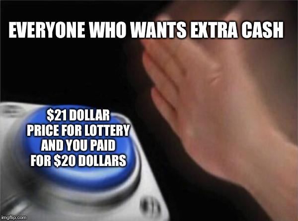Blank Nut Button Meme | EVERYONE WHO WANTS EXTRA CASH $21 DOLLAR PRICE FOR LOTTERY AND YOU PAID FOR $20 DOLLARS | image tagged in memes,blank nut button | made w/ Imgflip meme maker
