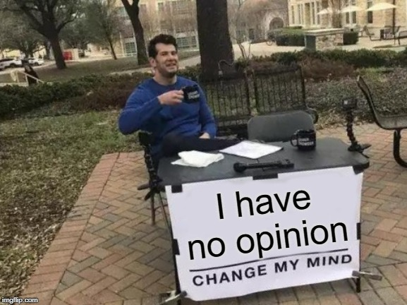 Change My Mind Meme | I have no opinion | image tagged in memes,change my mind | made w/ Imgflip meme maker