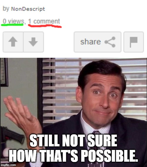 Glitch, or am I a comment ninja? |  STILL NOT SURE HOW THAT'S POSSIBLE. | image tagged in michael scott,memes,funny,imgflip,comments,views | made w/ Imgflip meme maker