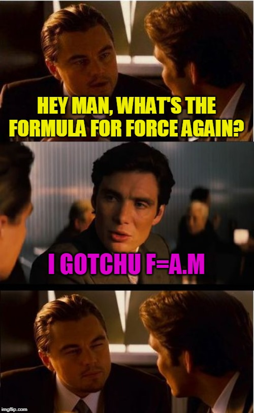 Physicseption |  HEY MAN, WHAT'S THE FORMULA FOR FORCE AGAIN? I GOTCHU F=A.M | image tagged in memes,inception,force,physics | made w/ Imgflip meme maker