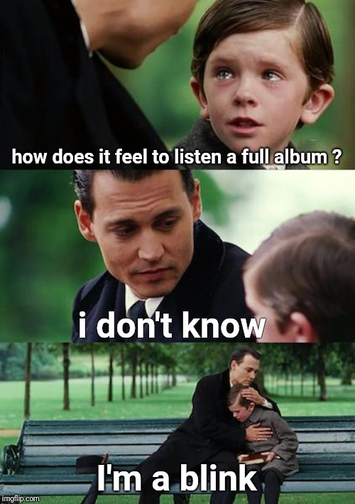 Finding Neverland | how does it feel to listen a full album ? i don't know I'm a blink | image tagged in memes,blackpink,blink | made w/ Imgflip meme maker