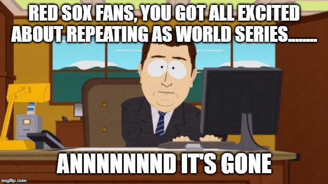 Not Happening Boston | RED SOX FANS, YOU GOT ALL EXCITED ABOUT REPEATING AS WORLD SERIES........ ANNNNNNND IT'S GONE | image tagged in memes,aaaaand its gone | made w/ Imgflip meme maker