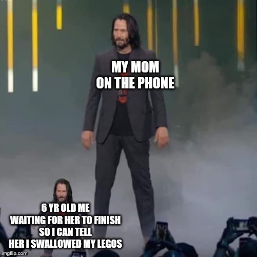 I kno this is a dead meme | MY MOM ON THE PHONE 6 YR OLD ME WAITING FOR HER TO FINISH SO I CAN TELL HER I SWALLOWED MY LEGOS | image tagged in keanu and mini keanu | made w/ Imgflip meme maker