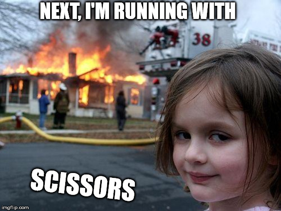 Disaster Girl Meme | NEXT, I'M RUNNING WITH SCISSORS | image tagged in memes,disaster girl | made w/ Imgflip meme maker