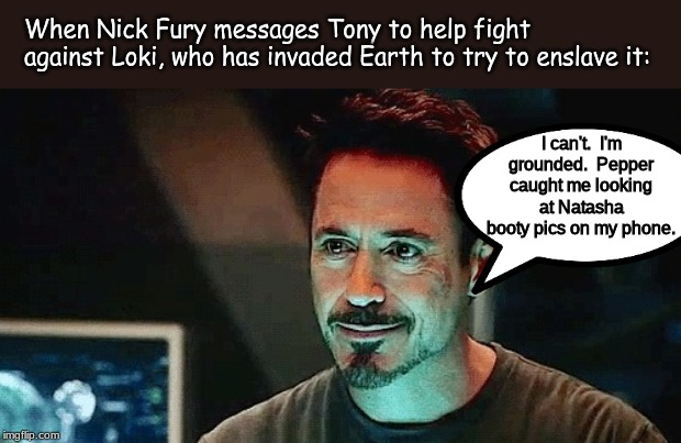 When you first saw them, didn't it look like Tony and Potts had this kind of relationship? | When Nick Fury messages Tony to help fight against Loki, who has invaded Earth to try to enslave it: I can't.  I'm grounded.  Pepper caught  | image tagged in marvel,memes | made w/ Imgflip meme maker