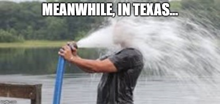 MEANWHILE, IN TEXAS... | image tagged in drink from firehose | made w/ Imgflip meme maker