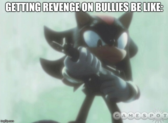 Credit goes to xXX_JAWSH_XXx for the idea ;-) | GETTING REVENGE ON BULLIES BE LIKE: | image tagged in shadow the hedgehog,school | made w/ Imgflip meme maker