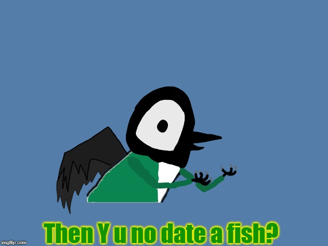 Y u no Pied Wagtail | Then Y u no date a fish? | image tagged in y u no pied wagtail | made w/ Imgflip meme maker