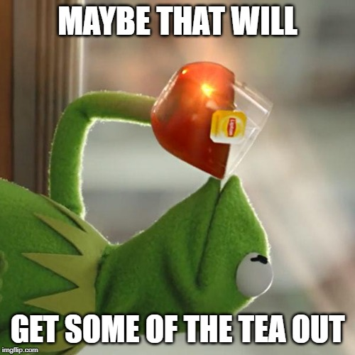 But Thats None Of My Business Meme | MAYBE THAT WILL GET SOME OF THE TEA OUT | image tagged in memes,but thats none of my business,kermit the frog | made w/ Imgflip meme maker
