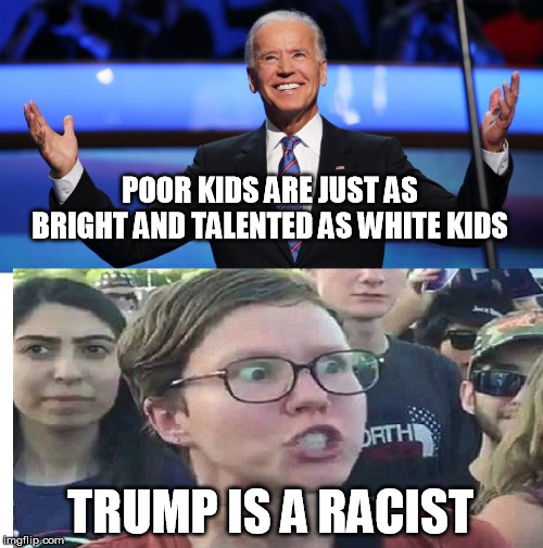 Democrats showing their true color (Pun intended) |  POOR KIDS ARE JUST AS BRIGHT AND TALENTED AS WHITE KIDS; TRUMP IS A RACIST | image tagged in joe biden,racist,democrat party,triggered liberal,liberal logic,that's racist | made w/ Imgflip meme maker