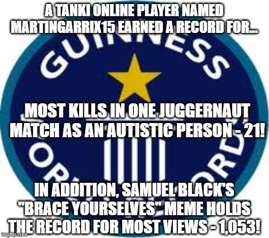 Guinness World Record | A TANKI ONLINE PLAYER NAMED MARTINGARRIX15 EARNED A RECORD FOR... MOST KILLS IN ONE JUGGERNAUT MATCH AS AN AUTISTIC PERSON - 21! IN ADDITION | image tagged in memes,guinness world record | made w/ Imgflip meme maker