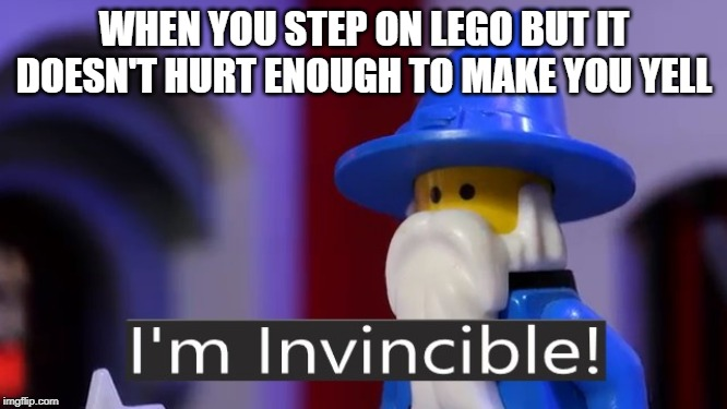 Even MORE obscure lego animation memes | WHEN YOU STEP ON LEGO BUT IT DOESN'T HURT ENOUGH TO MAKE YOU YELL | image tagged in i'm invincible,pantashat,animation | made w/ Imgflip meme maker