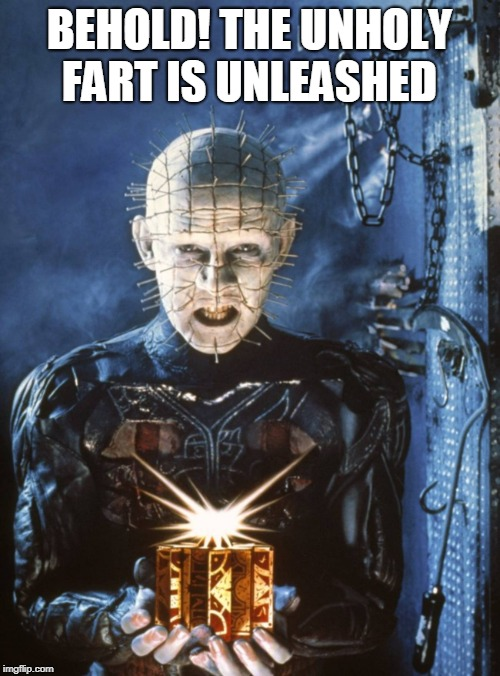 Pinhead Hellraiser | BEHOLD! THE UNHOLY FART IS UNLEASHED | image tagged in pinhead hellraiser | made w/ Imgflip meme maker