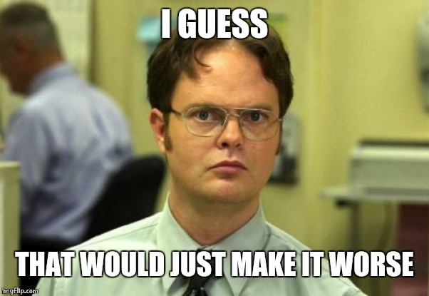 Dwight Schrute Meme | I GUESS THAT WOULD JUST MAKE IT WORSE | image tagged in memes,dwight schrute | made w/ Imgflip meme maker