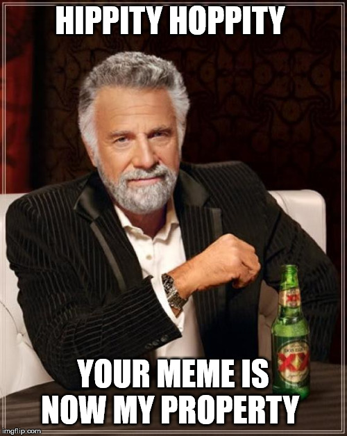 HIPPITY HOPPITY YOUR MEME IS NOW MY PROPERTY | image tagged in memes,the most interesting man in the world | made w/ Imgflip meme maker