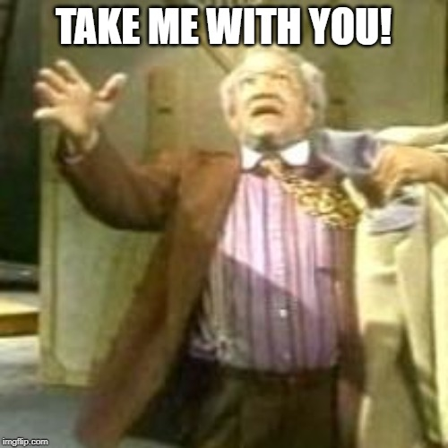 Fred Sanford take me with you jesus | TAKE ME WITH YOU! | image tagged in fred sanford take me with you jesus | made w/ Imgflip meme maker