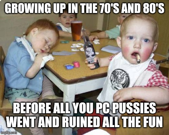 PC ruined everything | GROWING UP IN THE 70'S AND 80'S BEFORE ALL YOU PC PUSSIES WENT AND RUINED ALL THE FUN | image tagged in pc,pussies,ruin,everything | made w/ Imgflip meme maker