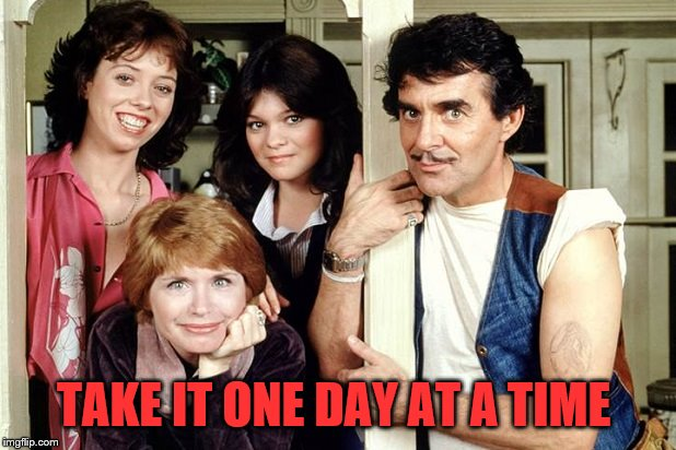 One day at a time | TAKE IT ONE DAY AT A TIME | image tagged in one day at a time | made w/ Imgflip meme maker