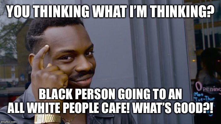 Roll Safe Think About It Meme | YOU THINKING WHAT I'M THINKING? BLACK PERSON GOING TO AN ALL WHITE PEOPLE CAFE! WHAT'S GOOD?! | image tagged in memes,roll safe think about it | made w/ Imgflip meme maker