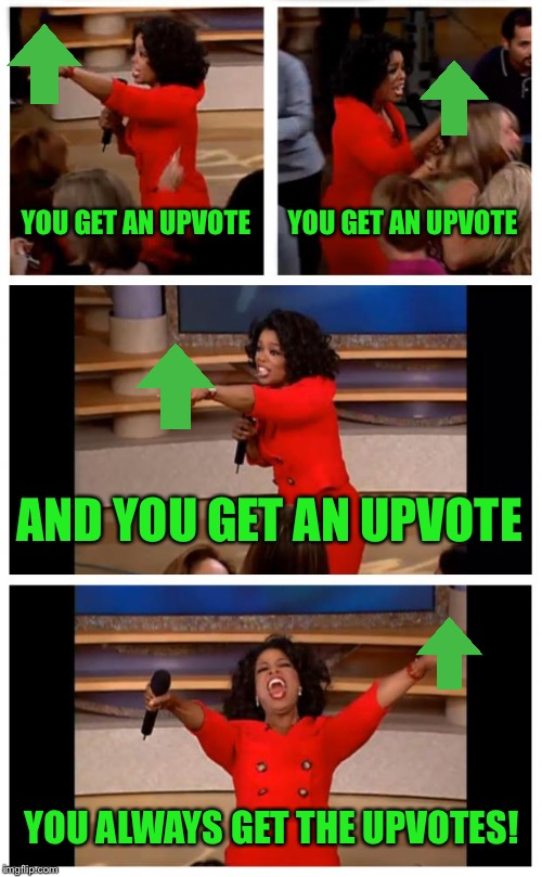 Oprah You Get A Car Everybody Gets A Car Meme | YOU GET AN UPVOTE YOU GET AN UPVOTE AND YOU GET AN UPVOTE YOU ALWAYS GET THE UPVOTES! | image tagged in memes,oprah you get a car everybody gets a car | made w/ Imgflip meme maker