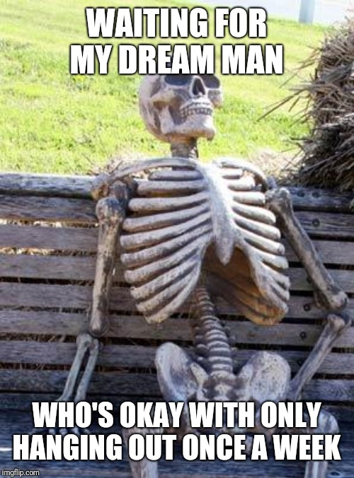 Waiting Skeleton | WAITING FOR MY DREAM MAN WHO'S OKAY WITH ONLY HANGING OUT ONCE A WEEK | image tagged in memes,waiting skeleton | made w/ Imgflip meme maker
