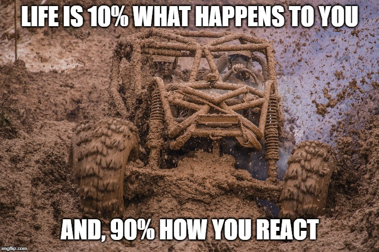 LIFE IS 10% WHAT HAPPENS TO YOU AND, 90% HOW YOU REACT | image tagged in life,fun | made w/ Imgflip meme maker