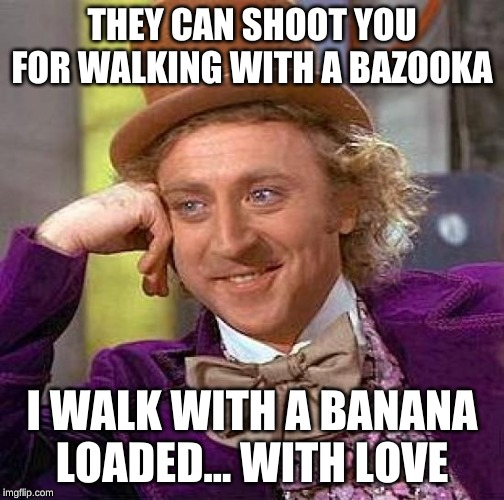 Banana Is Love | THEY CAN SHOOT YOU FOR WALKING WITH A BAZOOKA I WALK WITH A BANANA LOADED... WITH LOVE | image tagged in memes,bazooka,banana | made w/ Imgflip meme maker