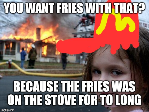 Disaster Girl Meme | YOU WANT FRIES WITH THAT? BECAUSE THE FRIES WAS ON THE STOVE FOR TO LONG | image tagged in memes,disaster girl | made w/ Imgflip meme maker