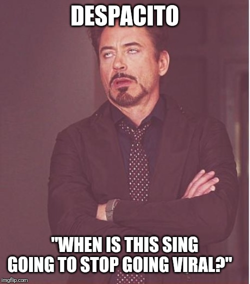 "Dessssspacito |  DESPACITO; ""WHEN IS THIS SING GOING TO STOP GOING VIRAL?"" 