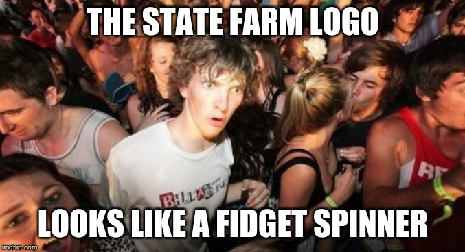 Like a good neighbor... |  THE STATE FARM LOGO; LOOKS LIKE A FIDGET SPINNER | image tagged in memes,sudden clarity clarence,state farm,fidget spinner,logo,mind blown | made w/ Imgflip meme maker