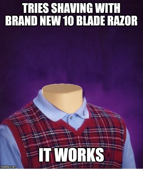 Bad Luck Brian Headless | TRIES SHAVING WITH BRAND NEW 10 BLADE RAZOR IT WORKS | image tagged in bad luck brian headless | made w/ Imgflip meme maker