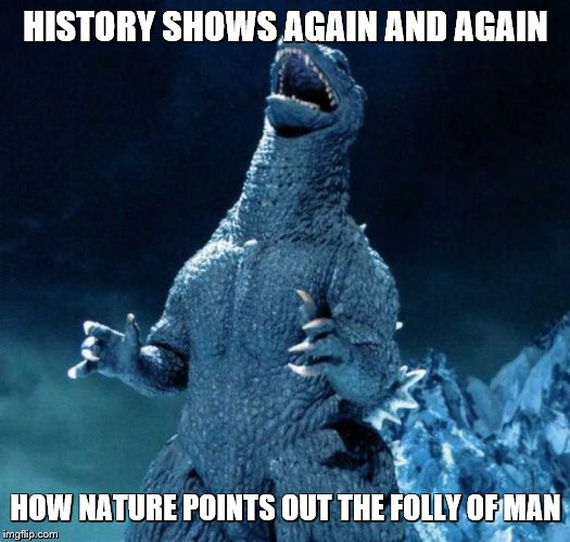 Laughing Godzilla | HISTORY SHOWS AGAIN AND AGAIN HOW NATURE POINTS OUT THE FOLLY OF MAN | image tagged in laughing godzilla | made w/ Imgflip meme maker
