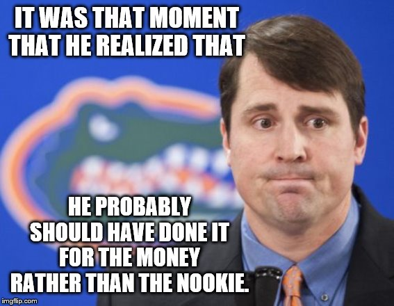 Muschamp | IT WAS THAT MOMENT THAT HE REALIZED THAT HE PROBABLY SHOULD HAVE DONE IT FOR THE MONEY RATHER THAN THE NOOKIE. | image tagged in memes,muschamp | made w/ Imgflip meme maker