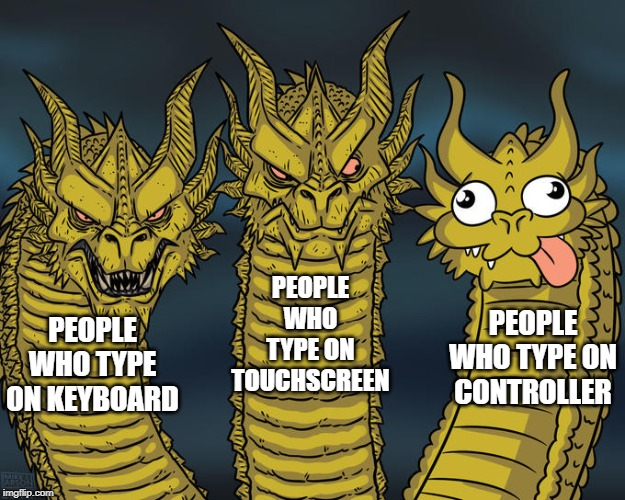 I consider myself well versed in all modes of typing... | image tagged in typing,keyboard,three headed dragon | made w/ Imgflip meme maker