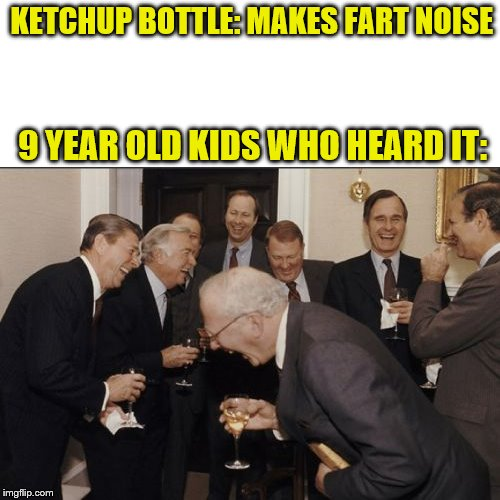 Laughing Men In Suits Meme | KETCHUP BOTTLE: MAKES FART NOISE 9 YEAR OLD KIDS WHO HEARD IT: | image tagged in memes,laughing men in suits | made w/ Imgflip meme maker