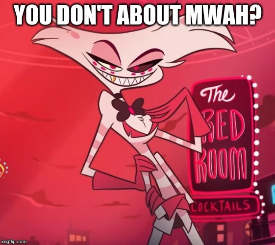 YOU DON'T ABOUT MWAH? | image tagged in uninsulted angel | made w/ Imgflip meme maker