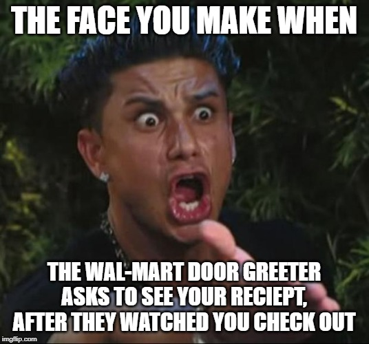 DJ Pauly D | THE FACE YOU MAKE WHEN THE WAL-MART DOOR GREETER ASKS TO SEE YOUR RECIEPT, AFTER THEY WATCHED YOU CHECK OUT | image tagged in memes,dj pauly d | made w/ Imgflip meme maker