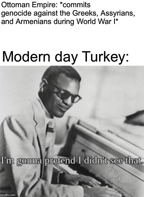 I'm gonna pretend I didn't see that | Ottoman Empire: *commits genocide against the Greeks, Assyrians, and Armenians during World War I* Modern day Turkey: | image tagged in im gonna pretend i didnt see that,memes,ww1 | made w/ Imgflip meme maker