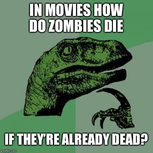 Idk if someone else made this meme already; but I am taking my chances | IN MOVIES HOW DO ZOMBIES DIE IF THEY'RE ALREADY DEAD? | image tagged in memes,philosoraptor,zombies | made w/ Imgflip meme maker