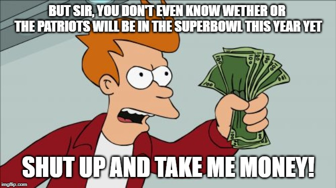 Shut Up And Take My Money Fry | BUT SIR, YOU DON'T EVEN KNOW WETHER OR  THE PATRIOTS WILL BE IN THE SUPERBOWL THIS YEAR YET SHUT UP AND TAKE ME MONEY! | image tagged in memes,shut up and take my money fry | made w/ Imgflip meme maker