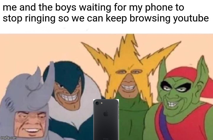 Me And The Boys Meme | me and the boys waiting for my phone to stop ringing so we can keep browsing youtube | image tagged in memes,me and the boys | made w/ Imgflip meme maker