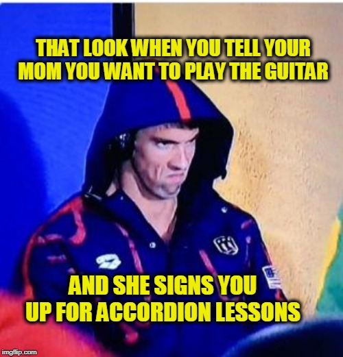 Crushed | THAT LOOK WHEN YOU TELL YOUR MOM YOU WANT TO PLAY THE GUITAR AND SHE SIGNS YOU UP FOR ACCORDION LESSONS | image tagged in memes,michael phelps death stare | made w/ Imgflip meme maker